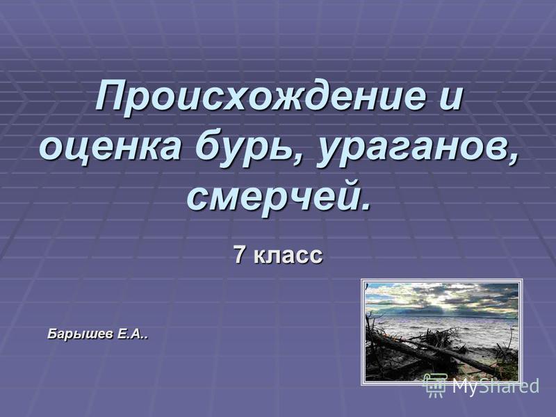 Происхождение и оценка бурь, ураганов, смерчей. 7 класс Барышев Е.А..