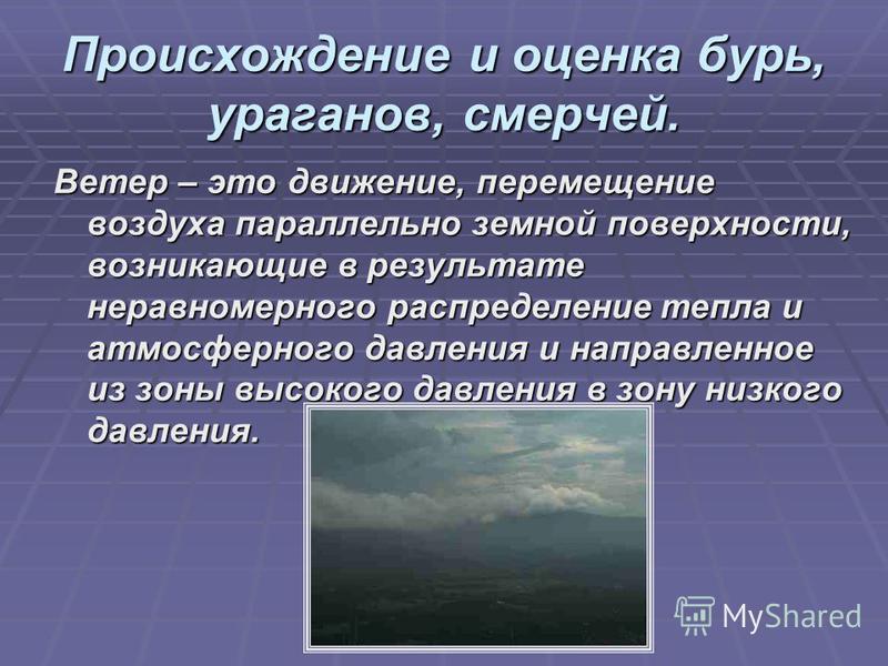 Происхождение и оценка бурь, ураганов, смерчей. Ветер – это движение, перемещение воздуха параллельно земной поверхности, возникающие в результате неравномерного распределение тепла и атмосферного давления и направленное из зоны высокого давления в з