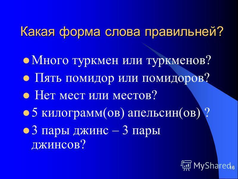 Какая форма слова правильней? Много туркмен или туркменов? Пять помидор или помидоров? Нет мест или место в? 5 килограмм(ов) апельсин(ов) ? 3 пары джинс – 3 пары джинсов? 16