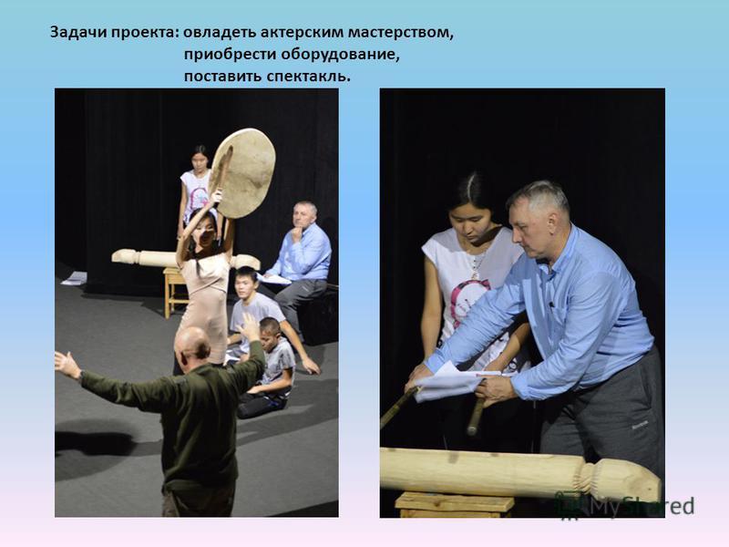 Задачи проекта: овладеть актерским мастерством, приобрести оборудование, поставить спектакль.