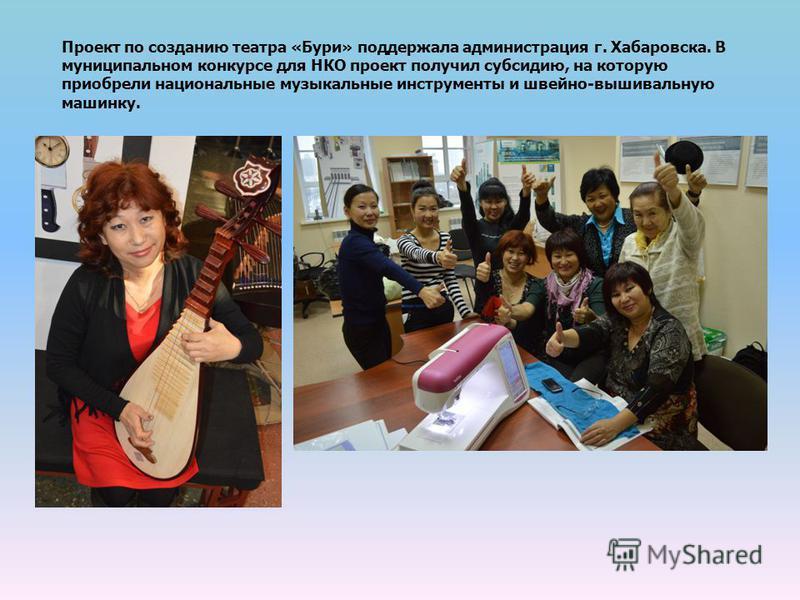 Проект по созданию театра «Бури» поддержала администрация г. Хабаровска. В муниципальном конкурсе для НКО проект получил субсидию, на которую приобрели национальные музыкальные инструменты и швейно-вышивальную машинку.
