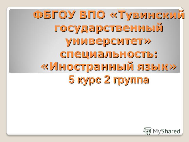 ФБГОУ ВПО «Тувинский государственный университет» специальность: «Иностранный язык» 5 курс 2 группа