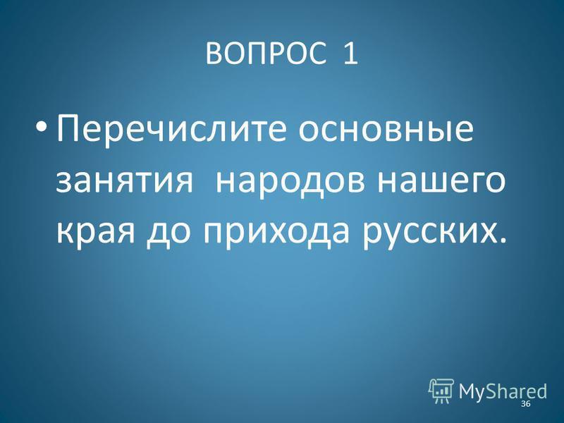 ВОПРОС 1 Перечислите основные занятия народов нашего края до прихода русских. 36