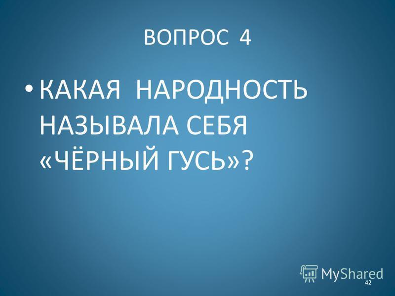 ВОПРОС 4 КАКАЯ НАРОДНОСТЬ НАЗЫВАЛА СЕБЯ «ЧЁРНЫЙ ГУСЬ»? 42