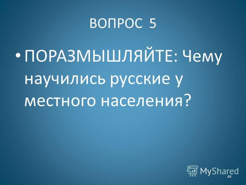 ВОПРОС 5 ПОРАЗМЫШЛЯЙТЕ: Чему научились русские у местного населения? 44
