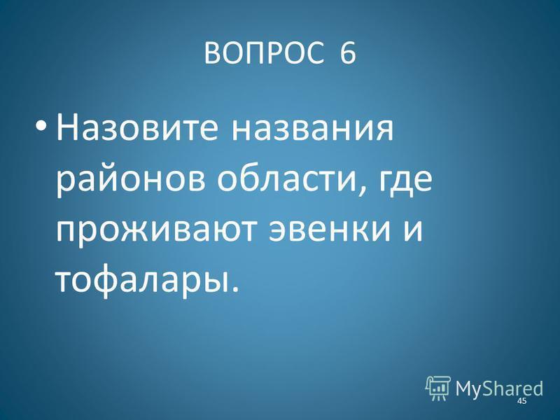 ВОПРОС 6 Назовите названия районов области, где проживают эвенки и тофалары. 45