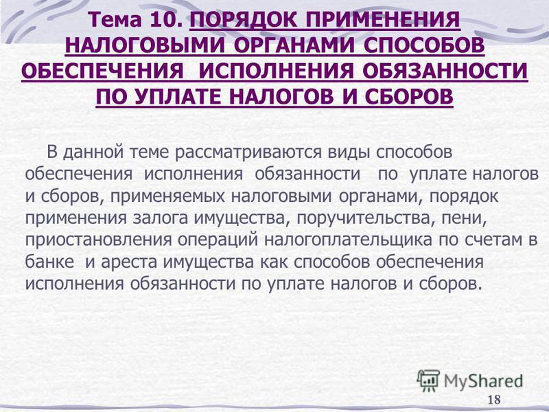 18 Тема 10. ПОРЯДОК ПРИМЕНЕНИЯ НАЛОГОВЫМИ ОРГАНАМИ СПОСОБОВ ОБЕСПЕЧЕНИЯ ИСПОЛНЕНИЯ ОБЯЗАННОСТИ ПО УПЛАТЕ НАЛОГОВ И СБОРОВ В данной теме рассматриваются виды способов обеспечения исполнения обязанности по уплате налогов и сборов, применяемых налоговым