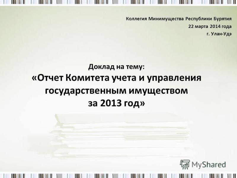 Доклад на тему: «Отчет Комитета учета и управления государственным имуществом за 2013 год» Коллегия Минимущества Республики Бурятия 22 марта 2014 года г. Улан-Удэ