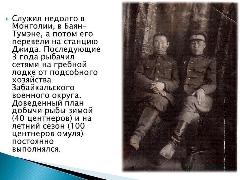 Служил недолго в Монголии, в Баян- Тумэне, а потом его перевели на станцию Джида. Последующие 3 года рыбачил сетями на гребной лодке от подсобного хозяйства Забайкальского военного округа. Доведенный план добычи рыбы зимой (40 центнеров) и на летний