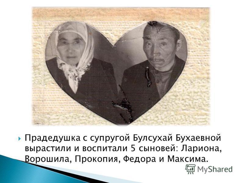Прадедушка с супругой Булсухай Бухаевной вырастили и воспитали 5 сыновей: Лариона, Ворошила, Прокопия, Федора и Максима.