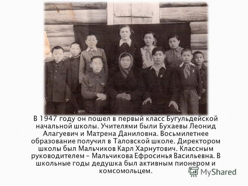 В 1947 году он пошел в первый класс Бугульдейской начальной школы. Учителями были Бухаевы Леонид Алагуевич и Матрена Даниловна. Восьмилетнее образование получил в Таловской школе. Директором школы был Мальчиков Карл Харнутович. Классным руководителем