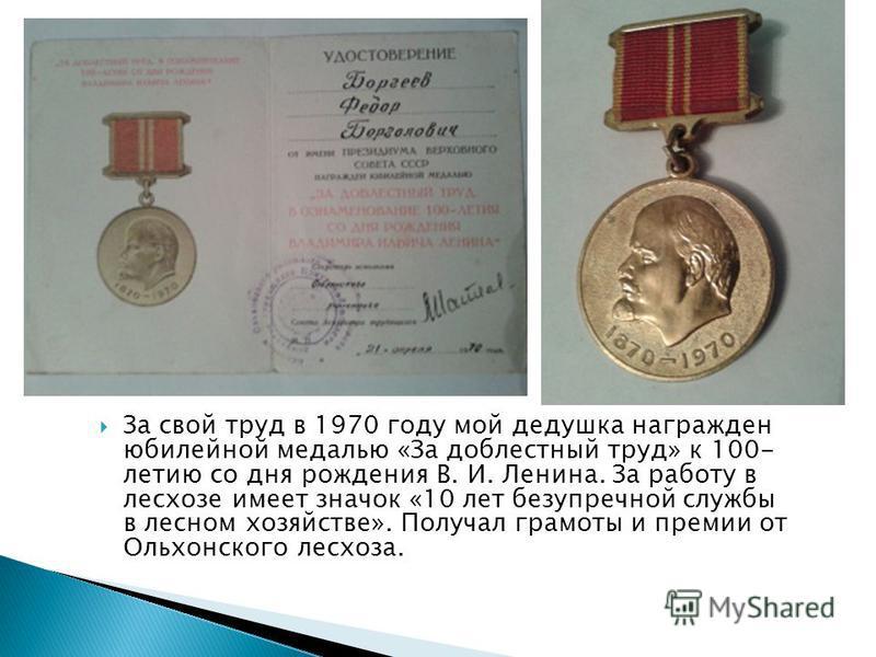 За свой труд в 1970 году мой дедушка награжден юбилейной медалью «За доблестный труд» к 100- летию со дня рождения В. И. Ленина. За работу в лесхозе имеет значок «10 лет безупречной службы в лесном хозяйстве». Получал грамоты и премии от Ольхонского