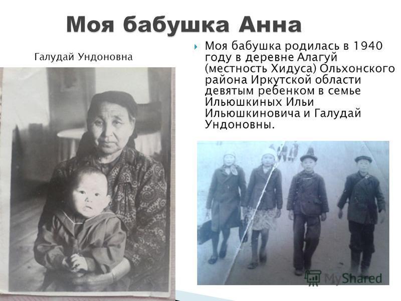Моя бабушка родилась в 1940 году в деревне Алагуй (местность Хидуса) Ольхонского района Иркутской области девятым ребенком в семье Ильюшкиных Ильи Ильюшкиновича и Галудай Ундоновны. Галудай Ундоновна