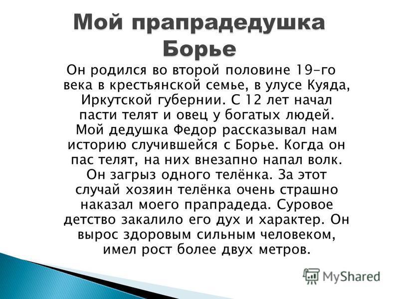 Он родился во второй половине 19-го века в крестьянской семье, в улусе Куяда, Иркутской губернии. С 12 лет начал пасти телят и овец у богатых людей. Мой дедушка Федор рассказывал нам историю случившейся с Борье. Когда он пас телят, на них внезапно на