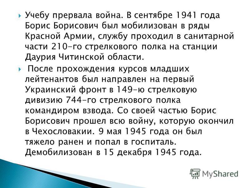 Учебу прервала война. В сентябре 1941 года Борис Борисович был мобилизован в ряды Красной Армии, службу проходил в санитарной части 210-го стрелкового полка на станции Даурия Читинской области. После прохождения курсов младших лейтенантов был направл