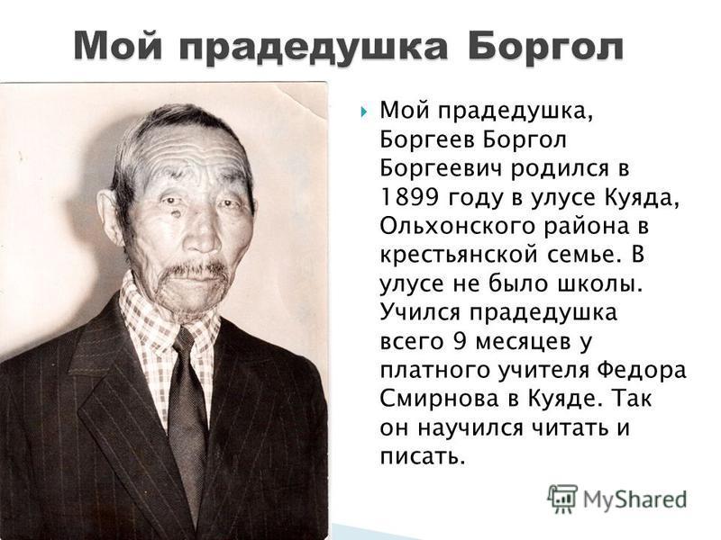 Мой прадедушка, Боргеев Боргол Боргеевич родился в 1899 году в улусе Куяда, Ольхонского района в крестьянской семье. В улусе не было школы. Учился прадедушка всего 9 месяцев у платного учителя Федора Смирнова в Куяде. Так он научился читать и писать.