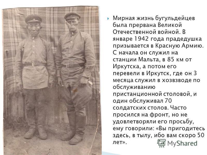 Мирная жизнь бугульдейцев была прервана Великой Отечественной войной. В январе 1942 года прадедушка призывается в Красную Армию. С начала он служил на станции Мальта, в 85 км от Иркутска, а потом его перевели в Иркутск, где он 3 месяца служил в хозвз
