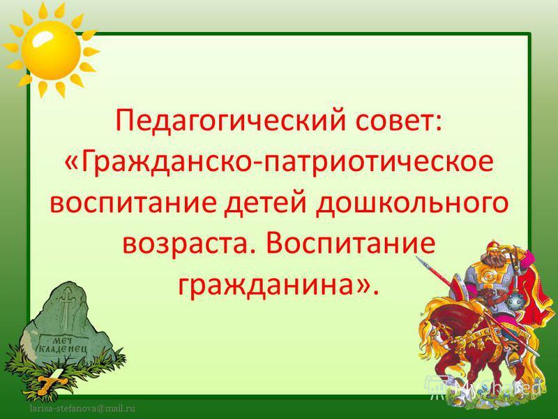 larisa-stefanova@mail.ru Педагогический совет: «Гражданско-патриотическое воспитание детей дошкольного возраста. Воспитание гражданина».