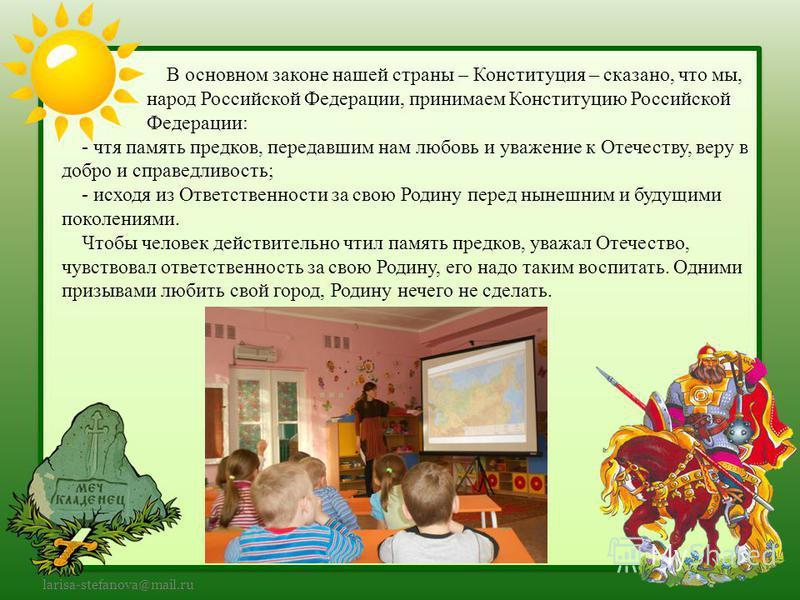 larisa-stefanova@mail.ru В основном законе нашей страны – Конституция – сказано, что мы, народ Российской Федерации, принимаем Конституцию Российской Федерации: - чтя память предков, передавшим нам любовь и уважение к Отечеству, веру в добро и справе
