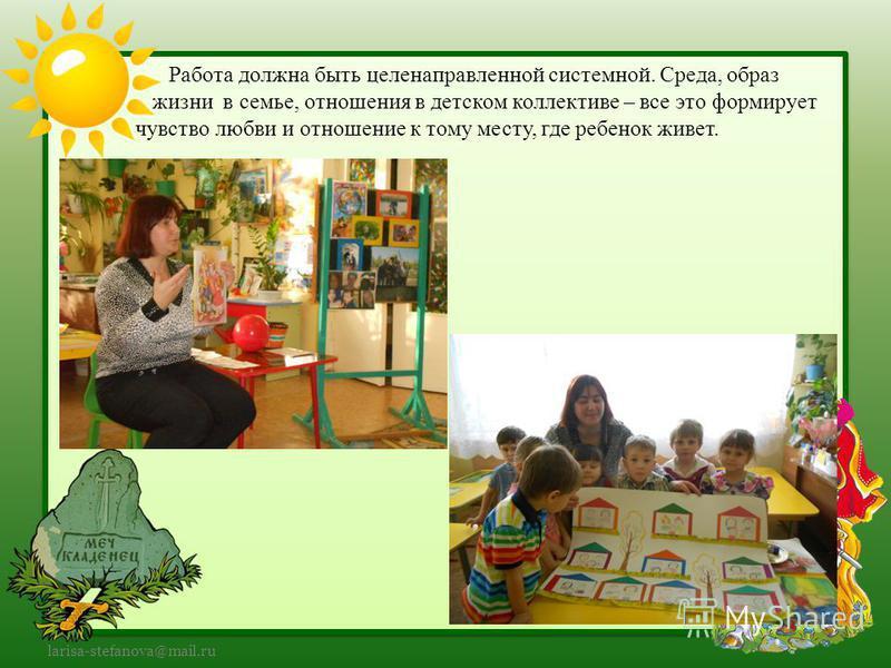 larisa-stefanova@mail.ru Работа должна быть целенаправленной системной. Среда, образ жизни в семье, отношения в детском коллективе – все это формирует чувство любви и отношение к тому месту, где ребенок живет.