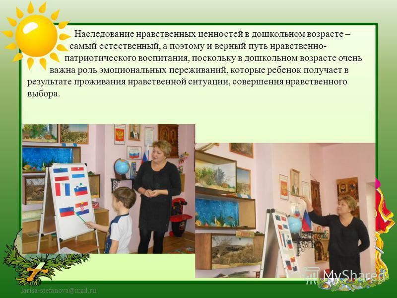 larisa-stefanova@mail.ru Наследование нравственных ценностей в дошкольном возрасте – самый естественный, а поэтому и верный путь нравственно- патриотического воспитания, поскольку в дошкольном возрасте очень важна роль эмоциональных переживаний, кото