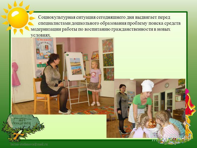 larisa-stefanova@mail.ru Социокультурная ситуация сегодняшнего дня выдвигает перед специалистами дошкольного образования проблему поиска средств модернизации работы по воспитанию гражданственности в новых условиях.