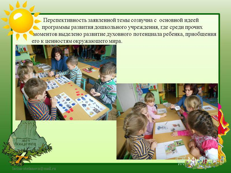 larisa-stefanova@mail.ru Перспективность заявленной темы созвучна с основной идеей программы развития дошкольного учреждения, где среди прочих моментов выделено развитие духовного потенциала ребенка, приобщения его к ценностям окружающего мира.