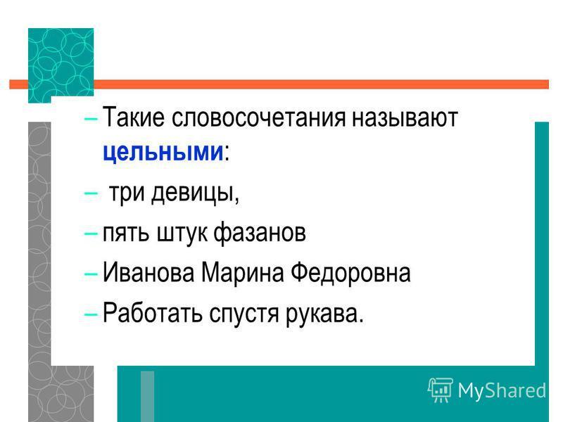 –Такие словосочетания называют цельными : – три девицы, –пять штук фазанов –Иванова Марина Федоровна –Работать спустя рукава.