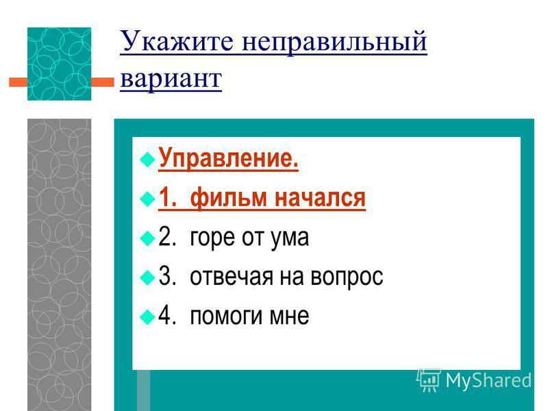 Укажите неправильный вариант Управление. 1. фильм начался 2. горе от ума 3. отвечая на вопрос 4. помоги мне
