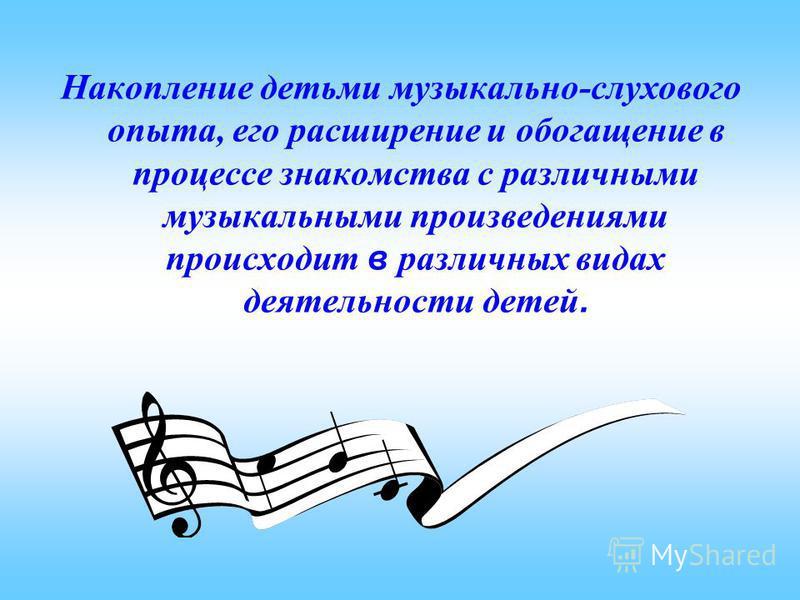 Накопление детьми музыкально-слухового опыта, его расширение и обогащение в процессе знакомства с различными музыкальными произведениями происходит в различных видах деятельности детей.