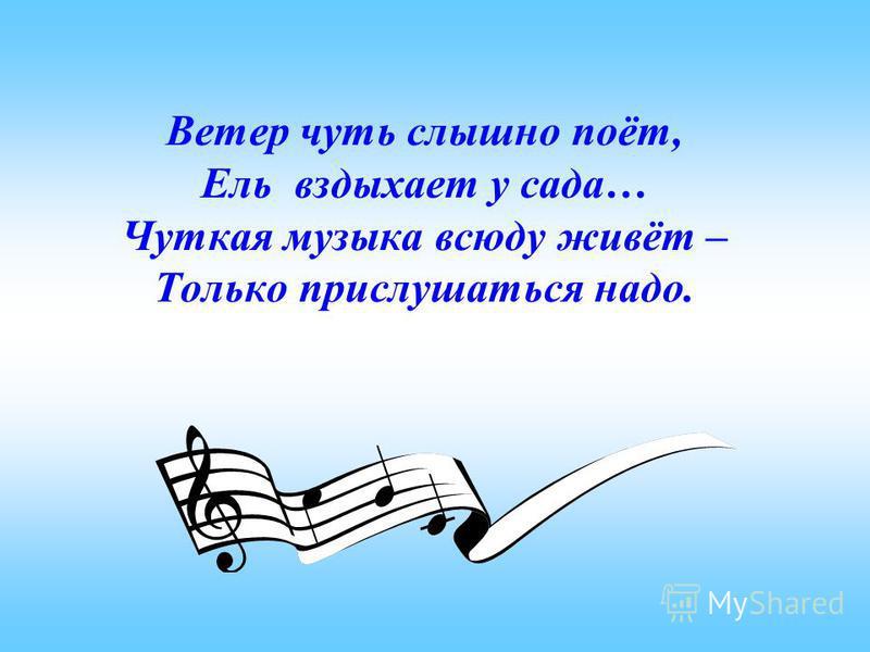 Ветер чуть слышно поёт, Ель вздыхает у сада… Чуткая музыка всюду живёт – Только прислушаться надо.