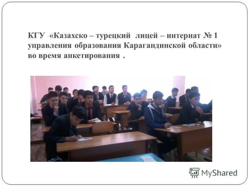 КГУ «Казахско – турецкий лицей – интернат 1 управления образования Карагандинской области» во время анкетирования.