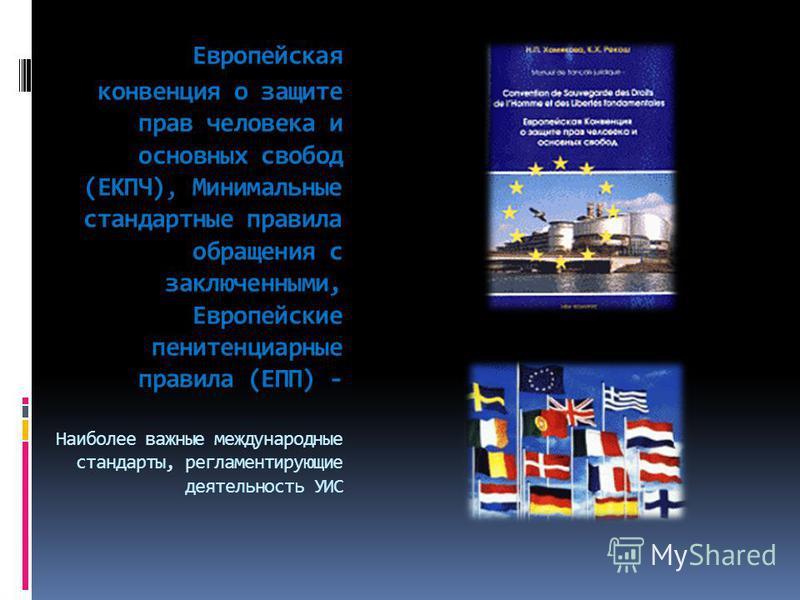 Европейская конвенция о защите прав человека и основных свобод (ЕКПЧ), Минимальные стандартные правила обращения с заключенными, Европейские пенитенциарные правила (ЕПП) - Наиболее важные международные стандарты, регламентирующие деятельность УИС