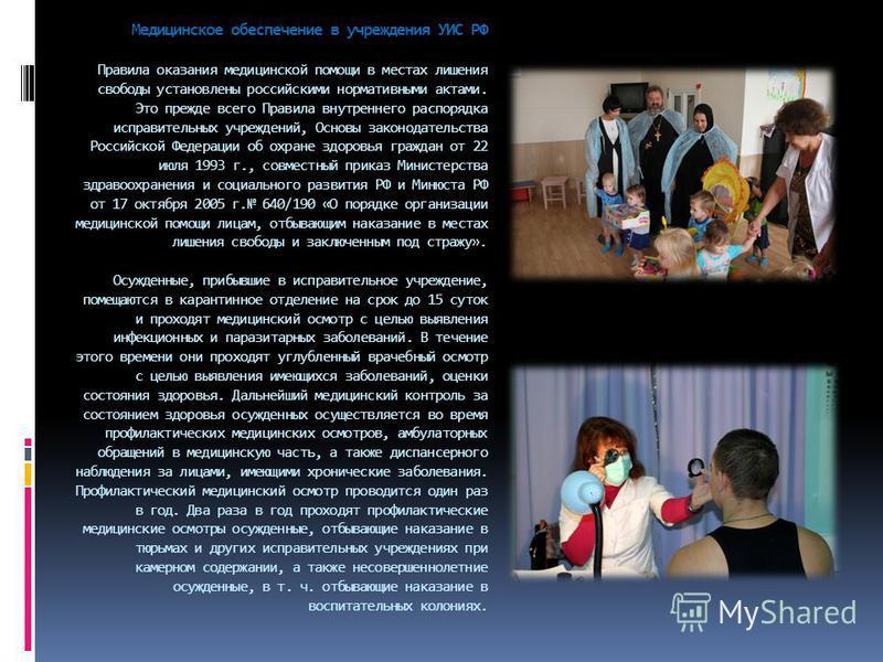 Медицинское обеспечение в учреждения УИС РФ Правила оказания медицинской помощи в местах лишения свободы установлены российскими нормативными актами. Это прежде всего Правила внутреннего распорядка исправительных учреждений, Основы законодательства Р