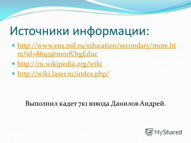 Источники информации: http://www.ens.mil.ru/education/secondary/more.ht m?id=8693@morfOrgEduc http://www.ens.mil.ru/education/secondary/more.ht m?id=8693@morfOrgEduc http://ru.wikipedia.org/wiki http://wiki.laser.ru/index.php/ Выполнил кадет 7 к 1 вз