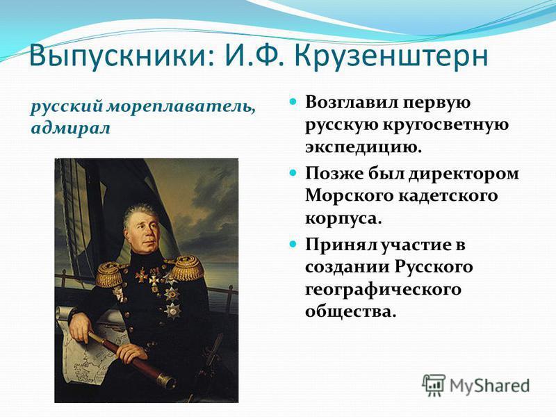 Выпускники: И.Ф. Крузенштерн русский мореплаватель, адмирал Возглавил первую русскую кругосветную экспедицию. Позже был директором Морского кадетского корпуса. Принял участие в создании Русского географического общества.