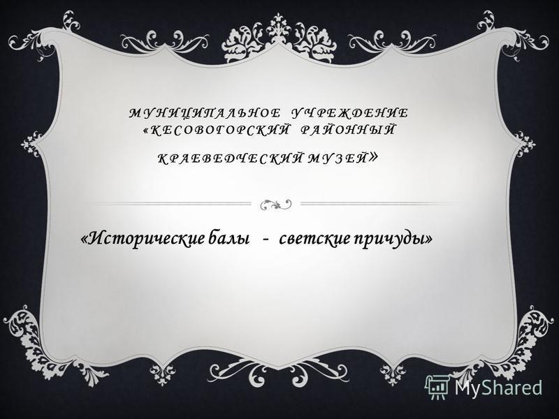 МУНИЦИПАЛЬНОЕ УЧРЕЖДЕНИЕ «КЕСОВОГОРСКИЙ РАЙОННЫЙ КРАЕВЕДЧЕСКИЙ МУЗЕЙ » «Исторические балы - светские причуды»
