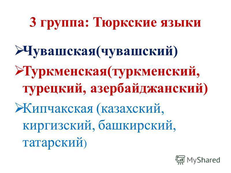 3 группа: Тюркские языки Чувашская(чувашский) Туркменская(туркменский, турецкий, азербайджанский) Кипчакская (казахский, киргизский, башкирский, татарский )