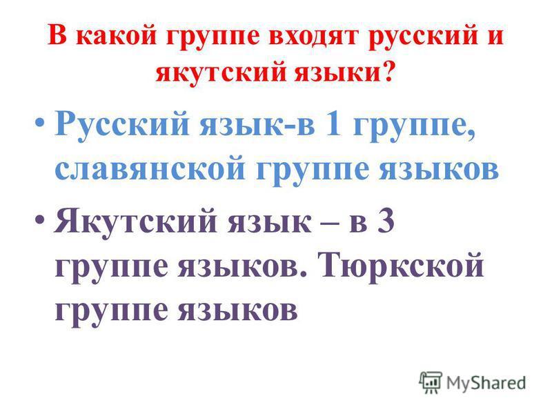 В какой группе входят русский и якутский языки? Русский язык-в 1 группе, славянской группе языков Якутский язык – в 3 группе языков. Тюркской группе языков