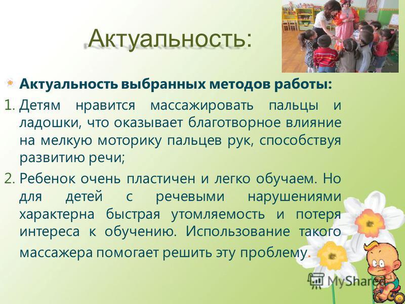 Актуальность: Актуальность выбранных методов работы: 1. Детям нравится массажировать пальцы и ладошки, что оказывает благотворное влияние на мелкую моторику пальцев рук, способствуя развитию речи; 2. Ребенок очень пластичен и легко обучаем. Но для де
