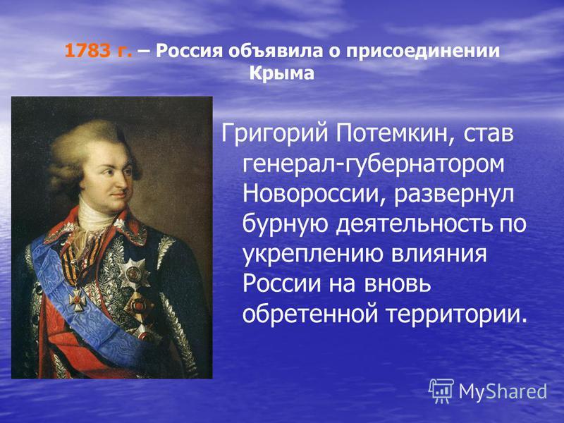 1783 г. – Россия объявила о присоединении Крыма Григорий Потемкин, став генерал-губернатором Новороссии, развернул бурную деятельность по укреплению влияния России на вновь обретенной территории.