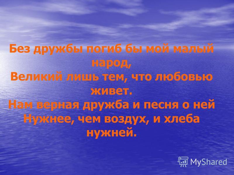 Без дружбы погиб бы мой малый народ, Великий лишь тем, что любовью живет. Нам верная дружба и песня о ней Нужнее, чем воздух, и хлеба нужней.