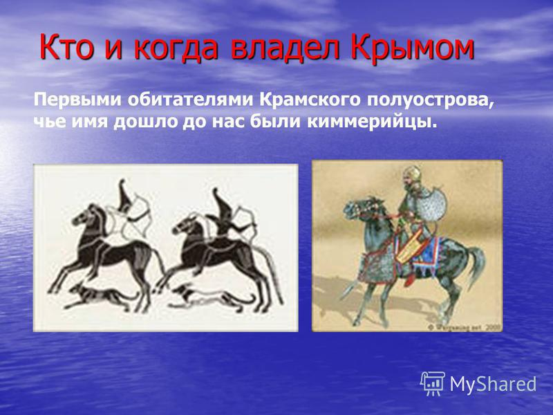 Кто и когда владел Крымом Кто и когда владел Крымом Первыми обитателями Крамского полуострова, чье имя дошло до нас были киммерийцы.