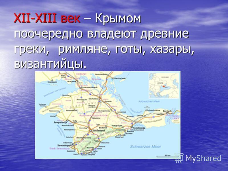 XII-XIII век – Крымом поочередно владеют древние греки, римляне, готы, хазары, византийцы.
