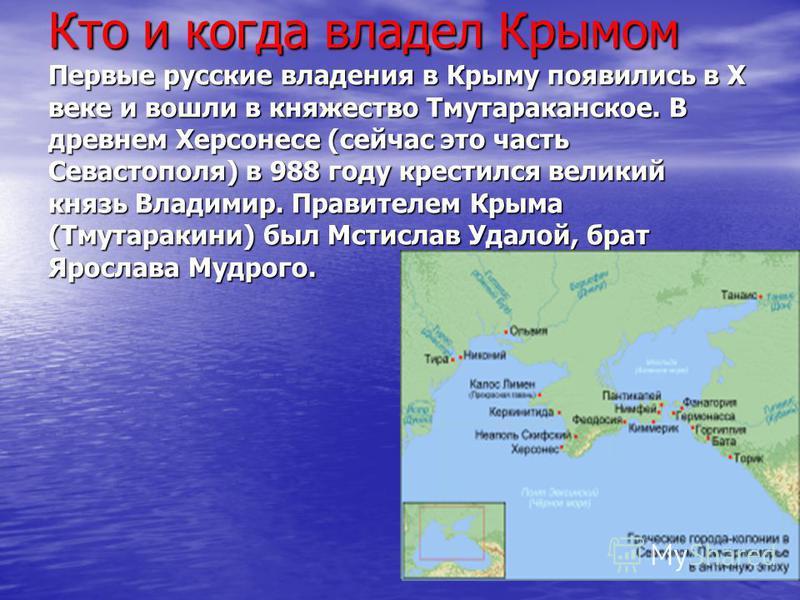 Кто и когда владел Крымом Первые русские владения в Крыму появились в X веке и вошли в княжество Тмутараканское. В древнем Херсонесе (сейчас это часть Севастополя) в 988 году крестился великий князь Владимир. Правителем Крыма (Тмутаракини) был Мстисл