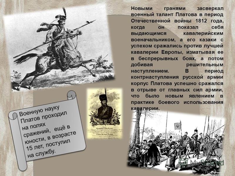 Новыми гранями засверкал военный талант Платова в период Отечественной войны 1812 года, когда он показал себя выдающимся кавалерийским военачальником, а его казаки с успехом сражались против лучшей кавалерии Европы, изматывая ее в беспрерывных боях,