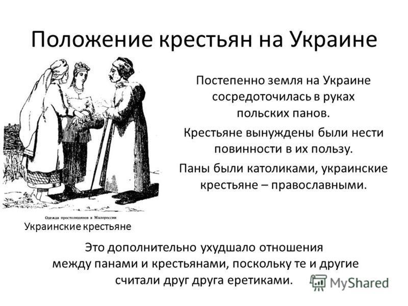 Положение крестьян на Украине Постепенно земля на Украине сосредоточилась в руках польских панов. Крестьяне вынуждены были нести повинности в их пользу. Паны были католиками, украинские крестьяне – православными. Украинские крестьяне Это дополнительн