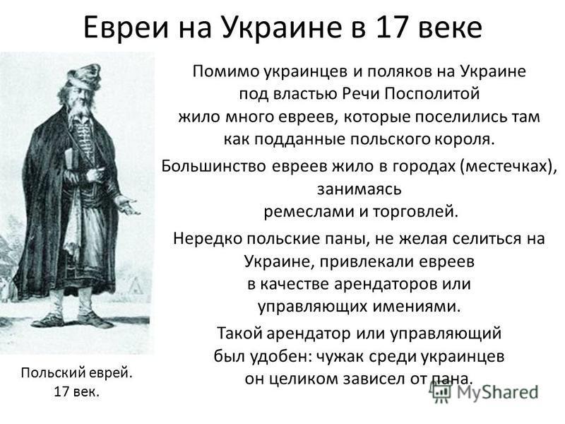 Евреи на Украине в 17 веке Помимо украинцев и поляков на Украине под властью Речи Посполитой жило много евреев, которые поселились там как подданные польского короля. Большинство евреев жило в городах (местечках), занимаясь ремеслами и торговлей. Нер