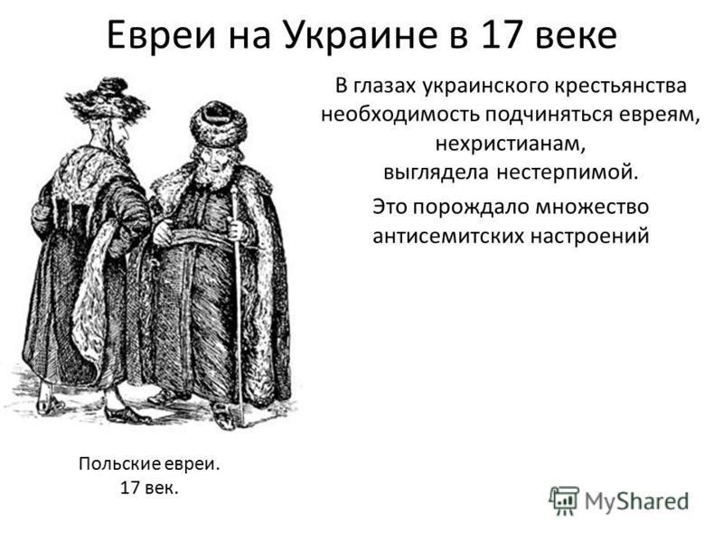 Евреи на Украине в 17 веке В глазах украинского крестьянства необходимость подчиняться евреям, нехристианам, выглядела нестерпимой. Это порождало множество антисемитских настроений Польские евреи. 17 век.