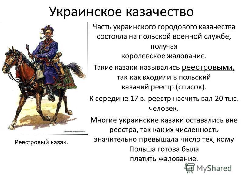 Украинское казачество Реестровый казак. Часть украинского городового казачества состояла на польской военной службе, получая королевское жалование. Такие казаки назывались реестровыми, так как входили в польский казачий реестр (список). К середине 17
